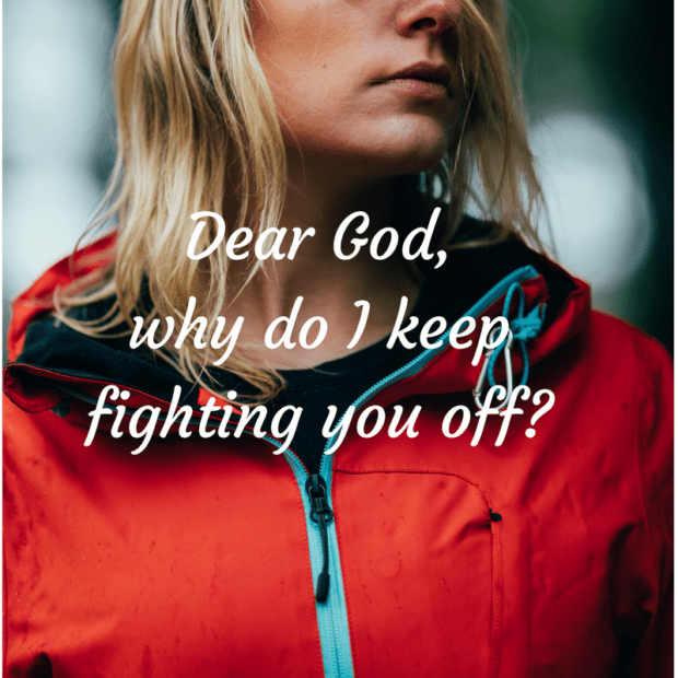 Dear God,why do I keep fighting you off-