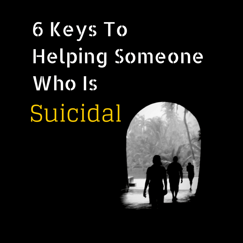 6 Keys To Helping Someone Who Is Suicidal