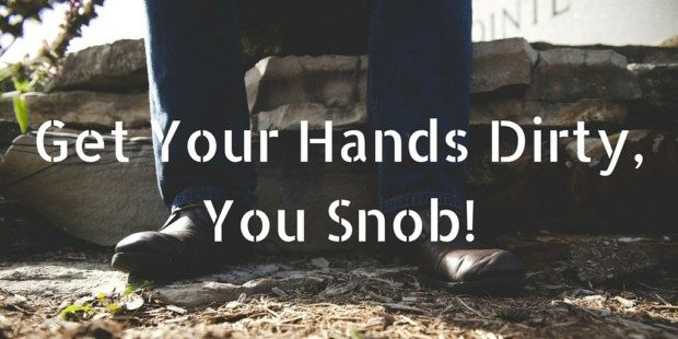 Get Your Hands Dirty, You Snob!