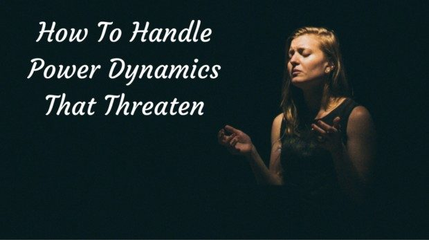 How To Handle Power Dynamics That Threaten