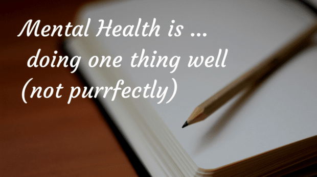 Mental Health is ... doing one thing well (not purrfectly)