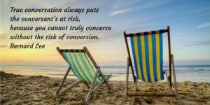 True conversation always puts the conversant's at risk, because you cannot truly converse without the risk of conversion. Bernard Lee