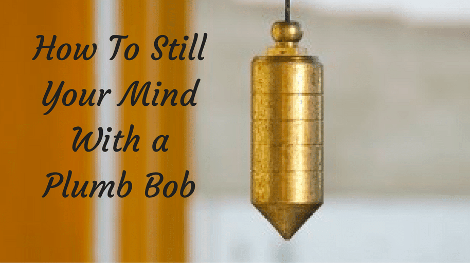 How To Still Your Mind With A Plumb Bob
