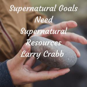 Supernatural Goals Need Supernatural Resources Larry Crabb