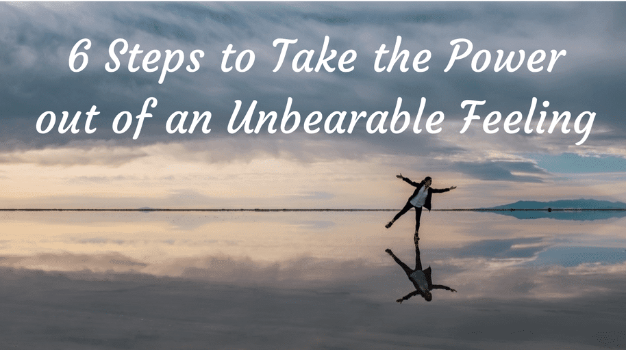 6 Steps to Take the Power out of an Unbearable Feeling
