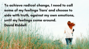 To achieve radical change, I need to call some of my feelings 'liars' and choose to side with truth, against my own emotions, until my feelings come around. David Riddell
