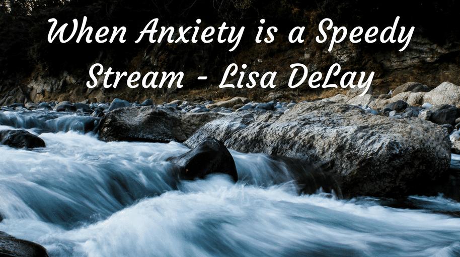 When Anxiety is a Speedy Stream - Lisa DeLay