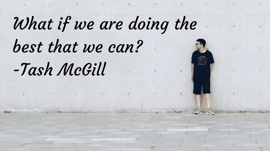 What if we are doing the best that we can Tash McGill